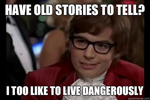 Have old stories to tell? I too like to live dangerously - Have old stories to tell? I too like to live dangerously  Dangerously - Austin Powers