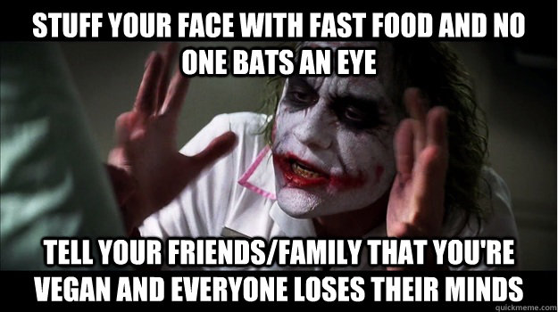 stuff your face with fast food and no one bats an eye Tell your friends/family that you're vegan and EVERYONE LOSES their minds - stuff your face with fast food and no one bats an eye Tell your friends/family that you're vegan and EVERYONE LOSES their minds  Joker Mind Loss