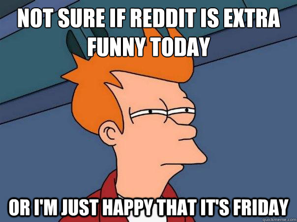not sure if reddit is extra funny today or i'm just happy that it's friday - not sure if reddit is extra funny today or i'm just happy that it's friday  Futurama Fry