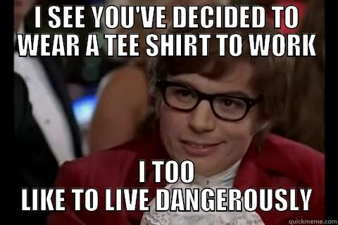 To the new intern at my office - I SEE YOU'VE DECIDED TO WEAR A TEE SHIRT TO WORK I TOO LIKE TO LIVE DANGEROUSLY Dangerously - Austin Powers