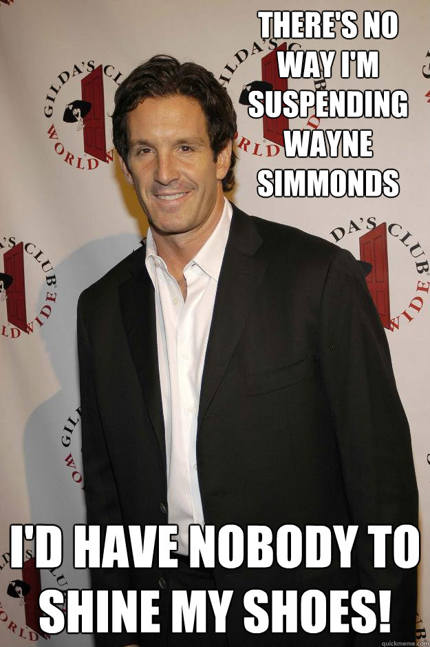 There's no way I'm suspending Wayne Simmonds I'd have nobody to shine my shoes! - There's no way I'm suspending Wayne Simmonds I'd have nobody to shine my shoes!  Brendan Shanahan