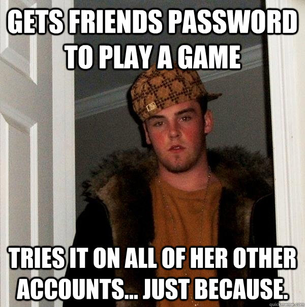 Gets friends password to play a game tries it on all of her other accounts... just because.  - Gets friends password to play a game tries it on all of her other accounts... just because.   Scumbag Steve