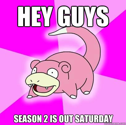 Hey guys Season 2 is out Saturday - Hey guys Season 2 is out Saturday  Slowpoke
