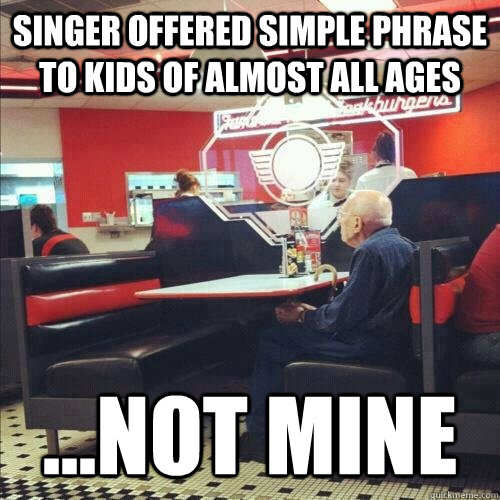 singer offered simple phrase to kids of almost all ages ...not mine  Misunderstood Senior Citizen