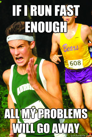 If I run fast enough all my problems will go away - If I run fast enough all my problems will go away  Intense Cross Country Kid
