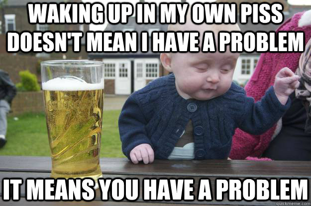 Waking up in my own piss doesn't mean I have a problem it means you have a problem - Waking up in my own piss doesn't mean I have a problem it means you have a problem  drunk baby