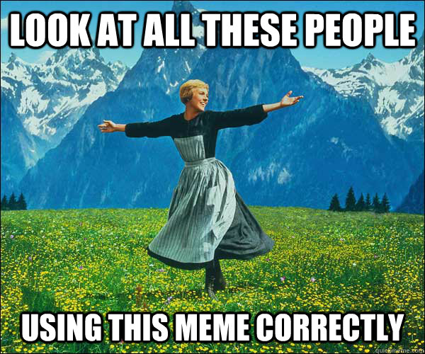 Look at all these people using this meme correctly - Look at all these people using this meme correctly  Sound of Music