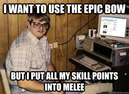 I want to use the epic bow But I put all my skill points into Melee  Nerd World Problems