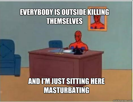Everybody is outside killing themselves And I'm just sitting here masturbating