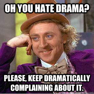 Oh you hate drama? Please, keep dramatically complaining about it.  - Oh you hate drama? Please, keep dramatically complaining about it.   Condescending Wonka