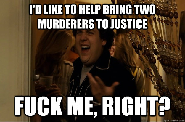 I'd like to help bring two murderers to justice Fuck Me, Right? - I'd like to help bring two murderers to justice Fuck Me, Right?  Fuck Me, Right