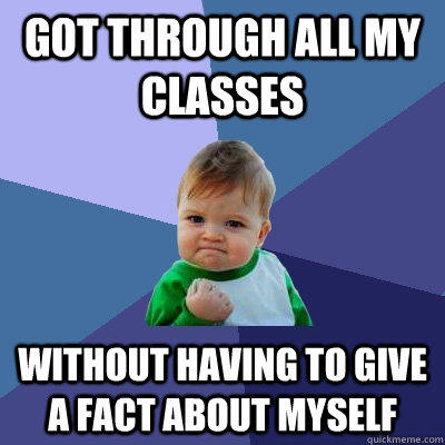 GOT THROUGH ALL MY CLASSES WITHOUT HAVING TO GIVE A FACT ABOUT MYSELF
