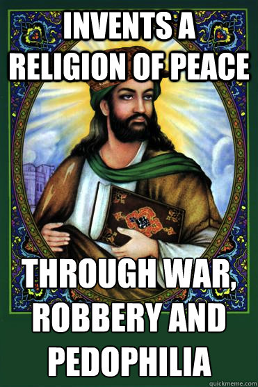 Invents a religion of peace Through war, robbery and pedophilia - Invents a religion of peace Through war, robbery and pedophilia  Scumbag Muhammad