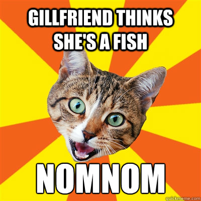 Gillfriend thinks she's a fish nomnom - Gillfriend thinks she's a fish nomnom  Bad Advice Cat