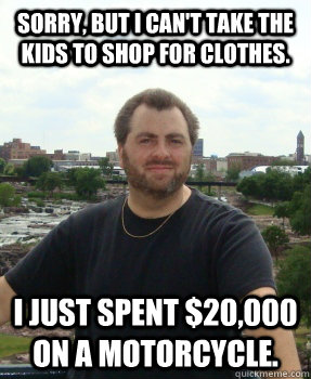 Sorry, but I can't take the kids to shop for clothes. I just spent $20,000 on a motorcycle.  Asshole Ex-husband