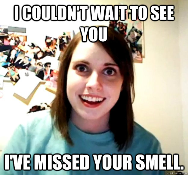 i couldn't wait to see you i've missed your smell. - i couldn't wait to see you i've missed your smell.  Overly Attached Girlfriend
