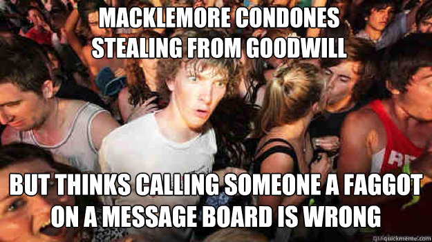 Macklemore condones stealing from goodwill but thinks calling someone a faggot on a message board is wrong - Macklemore condones stealing from goodwill but thinks calling someone a faggot on a message board is wrong  Misc