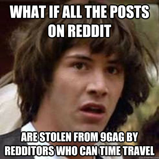 What if all the posts on reddit are stolen from 9gag by redditors who can time travel - What if all the posts on reddit are stolen from 9gag by redditors who can time travel  conspiracy keanu