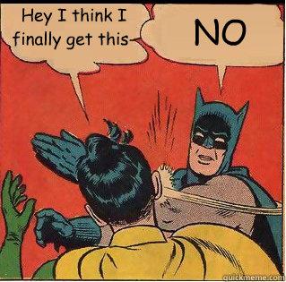 Hey I think I finally get this- NO  Slappin Batman