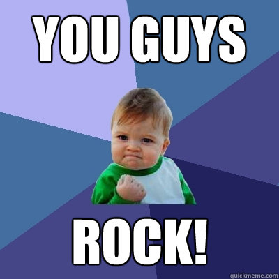 YOU GUYS ROCK! - YOU GUYS ROCK!  Success Kid