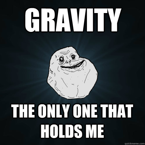 Gravity The only one that holds me - Gravity The only one that holds me  Forever Alone