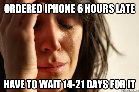 ordered iphone 6 hours late have to wait 14-21 days for it - ordered iphone 6 hours late have to wait 14-21 days for it  First World Problems