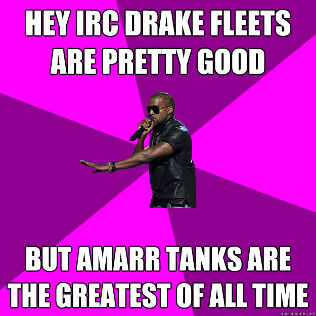 Hey IRC Drake Fleets are pretty good But Amarr Tanks are the greatest of all time