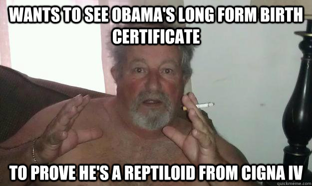Wants to see obama's long form birth certificate To prove he's a Reptiloid from Cigna IV - Wants to see obama's long form birth certificate To prove he's a Reptiloid from Cigna IV  Conspiracy Dad