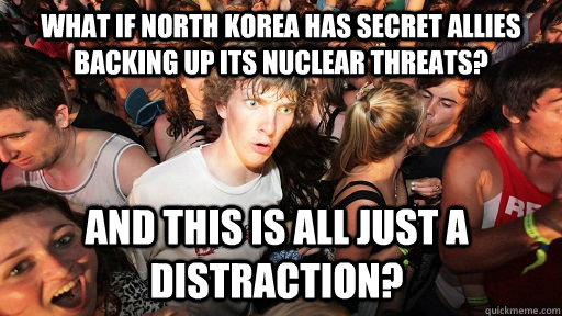 What if North Korea has secret allies backing up its Nuclear threats? And this is all just a distraction? - What if North Korea has secret allies backing up its Nuclear threats? And this is all just a distraction?  Sudden Clarity Clarence