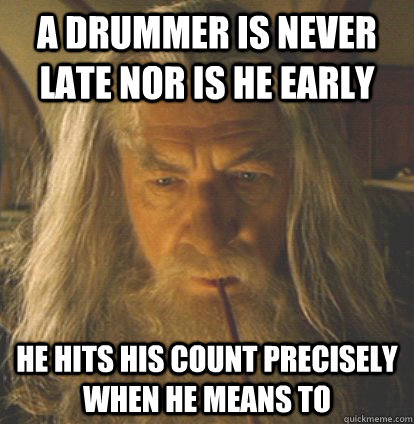 A Drummer Is Never Late Nor Is He Early He Hits His Count