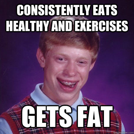 Consistently eats healthy and exercises gets fat - Consistently eats healthy and exercises gets fat  BadLuck Brian