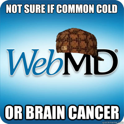 Not sure if common cold or brain cancer  Webmd scumbag