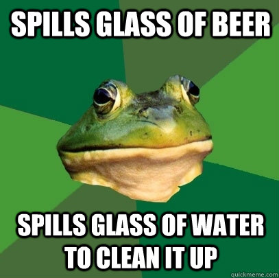 Spills glass of beer Spills glass of water to clean it up - Spills glass of beer Spills glass of water to clean it up  Foul Bachelor Frog