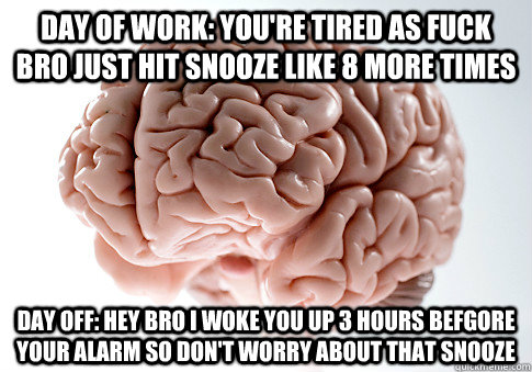 day of work: you're tired as fuck bro just hit snooze like 8 more times day off: hey bro i woke you up 3 hours befgore your alarm so don't worry about that snooze - day of work: you're tired as fuck bro just hit snooze like 8 more times day off: hey bro i woke you up 3 hours befgore your alarm so don't worry about that snooze  Scumbag Brain