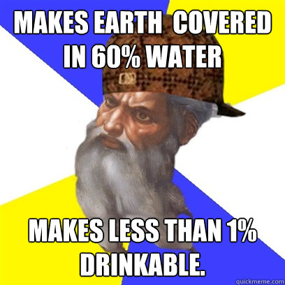 Makes Earth  covered in 60% water Makes less than 1% drinkable.