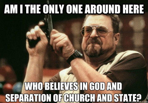 Am I the only one around here who believes in God and Separation of Church and State? - Am I the only one around here who believes in God and Separation of Church and State?  Am I the only one