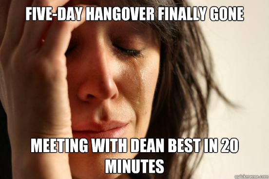 Five-Day Hangover Finally Gone meeting with dean best in 20 minutes  First World Problems
