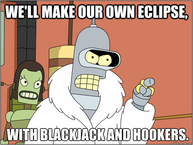 We'll make our own eclipse,  with Blackjack and Hookers.