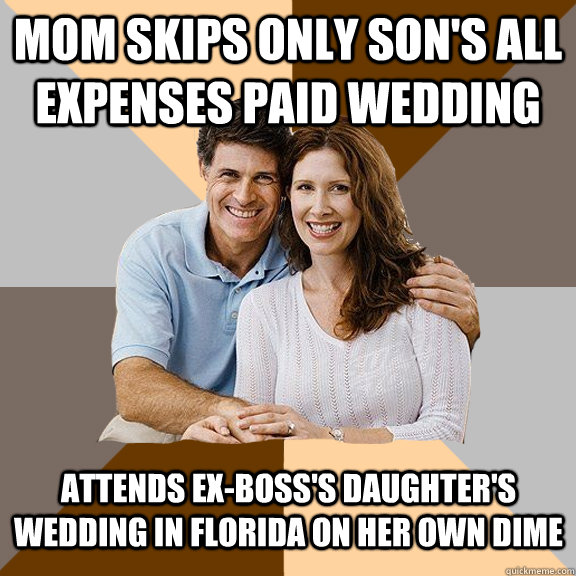 MOM SKIPS ONLY SON'S ALL EXPENSES PAID WEDDING ATTENDS EX-BOSS'S DAUGHTER'S WEDDING IN FLORIDA ON HER OWN DIME - MOM SKIPS ONLY SON'S ALL EXPENSES PAID WEDDING ATTENDS EX-BOSS'S DAUGHTER'S WEDDING IN FLORIDA ON HER OWN DIME  Scumbag Parents