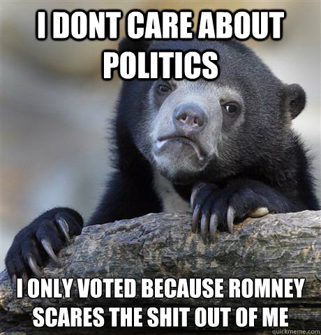 i dont care about politics i only voted because romney scares the shit out of me - i dont care about politics i only voted because romney scares the shit out of me  Confession Bear