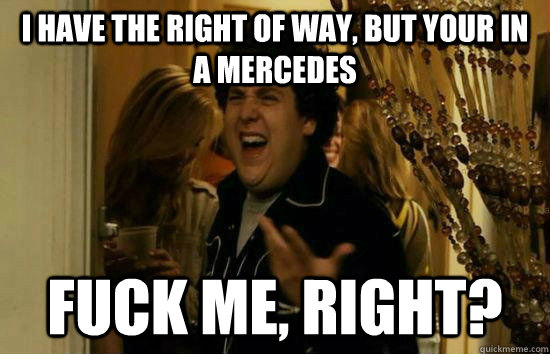 I have the right of way, but your in a Mercedes Fuck me, right?