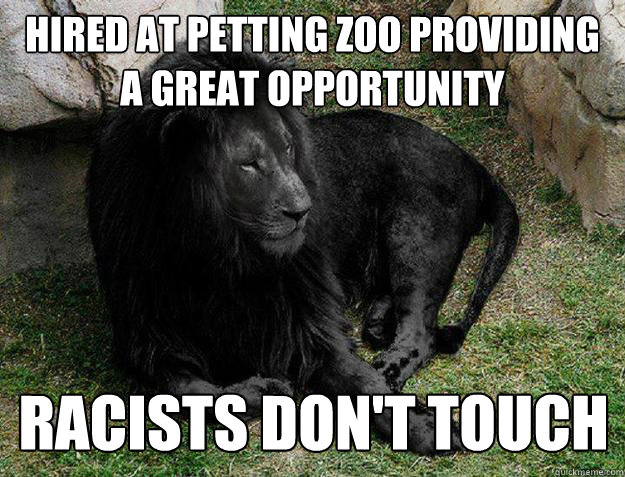 Funny Zoo Memes : Hired at petting zoo providing a great opportunity racists