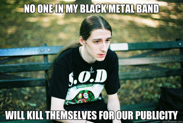 no one in my black metal band will kill themselves for our publicity  - no one in my black metal band will kill themselves for our publicity   First World Metal Problems