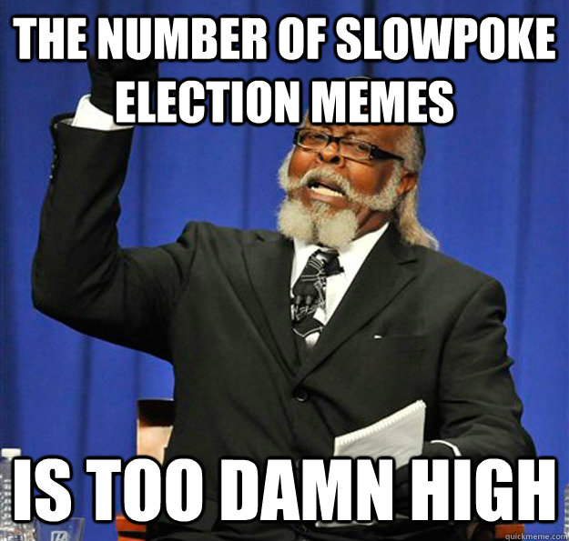 The number of Slowpoke election memes Is too damn high - The number of Slowpoke election memes Is too damn high  Jimmy McMillan
