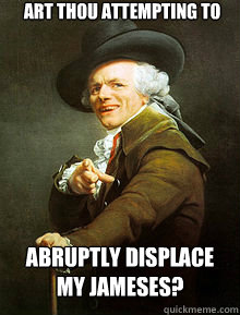 Art thou attempting to abruptly displace my jameses? - Art thou attempting to abruptly displace my jameses?  Joseph Ducreax