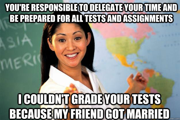 You're responsible to delegate your time and be prepared for all tests and assignments I couldn't grade your tests because my friend got married   Unhelpful High School Teacher