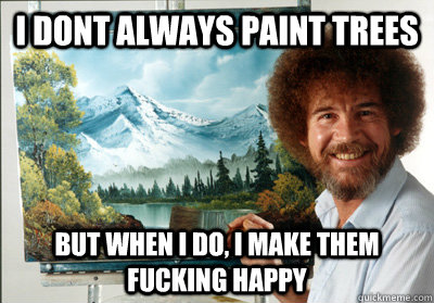 I dont always paint trees But when I do, I make them fucking happy
