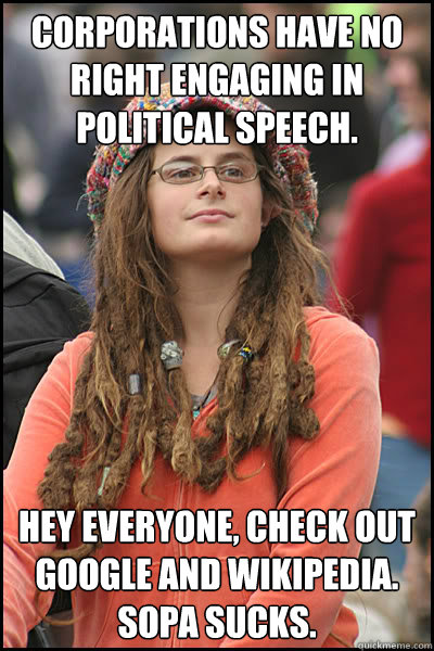 Corporations have no right engaging in political speech. Hey everyone, check out google and wikipedia. SOPA Sucks. - Corporations have no right engaging in political speech. Hey everyone, check out google and wikipedia. SOPA Sucks.  College Liberal