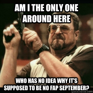 Am i the only one around here who has no idea why it's supposed to be no fap september? - Am i the only one around here who has no idea why it's supposed to be no fap september?  Am I The Only One Round Here