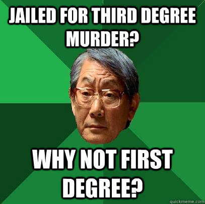 Jailed for third degree murder? Why not first degree? - Jailed for third degree murder? Why not first degree?  High Expectations Asian Father